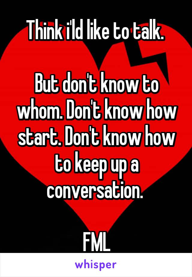 Think i'ld like to talk.   But don't know to whom. Don't know how start. Don't know how to keep up a conversation.   FML