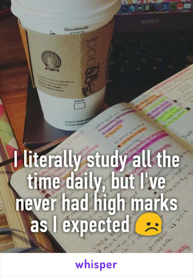 I literally study all the time daily, but I've never had high marks as I expected 😞
