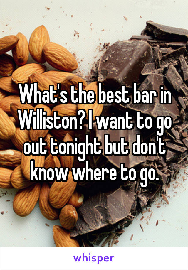 What's the best bar in Williston? I want to go out tonight but don't know where to go.