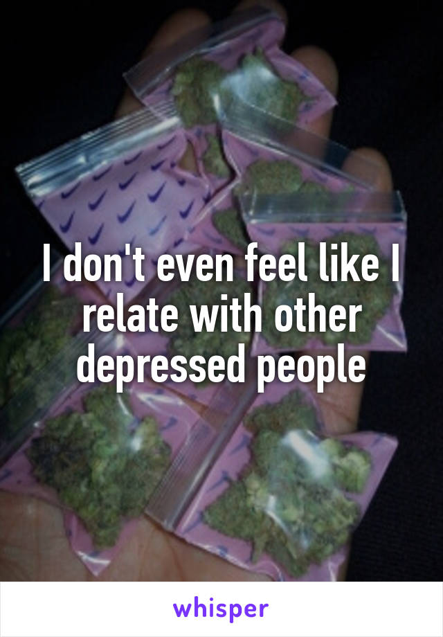 I don't even feel like I relate with other depressed people