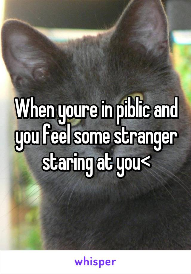 When youre in piblic and you feel some stranger staring at you<