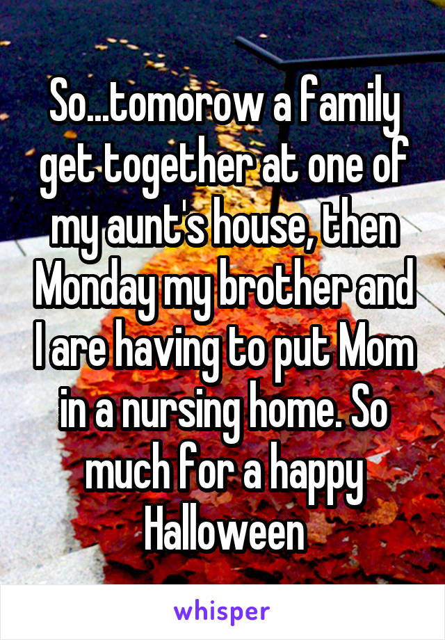 So...tomorow a family get together at one of my aunt's house, then Monday my brother and I are having to put Mom in a nursing home. So much for a happy Halloween