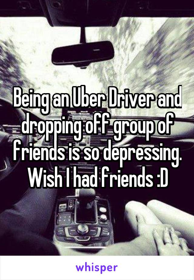 Being an Uber Driver and dropping off group of friends is so depressing. Wish I had friends :D