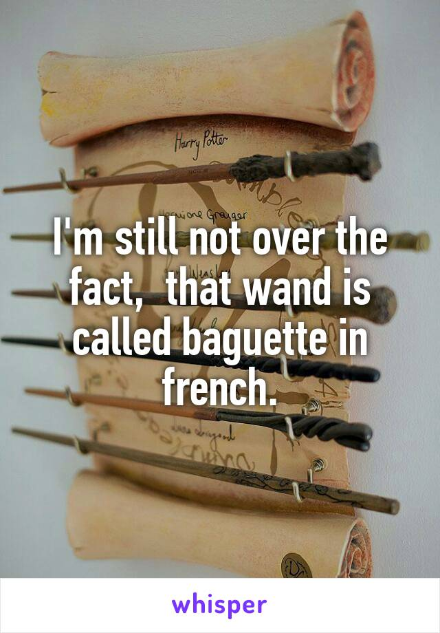 I'm still not over the fact,  that wand is called baguette in french.