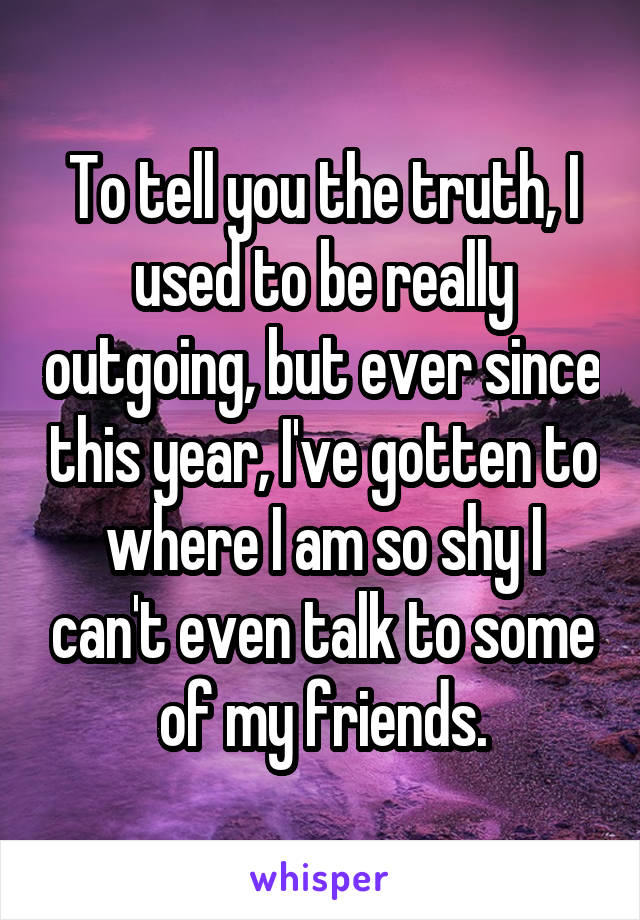 To tell you the truth, I used to be really outgoing, but ever since this year, I've gotten to where I am so shy I can't even talk to some of my friends.