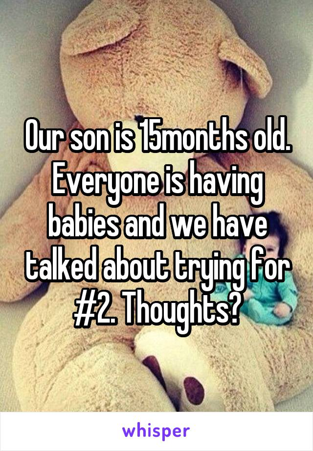 Our son is 15months old. Everyone is having babies and we have talked about trying for #2. Thoughts?