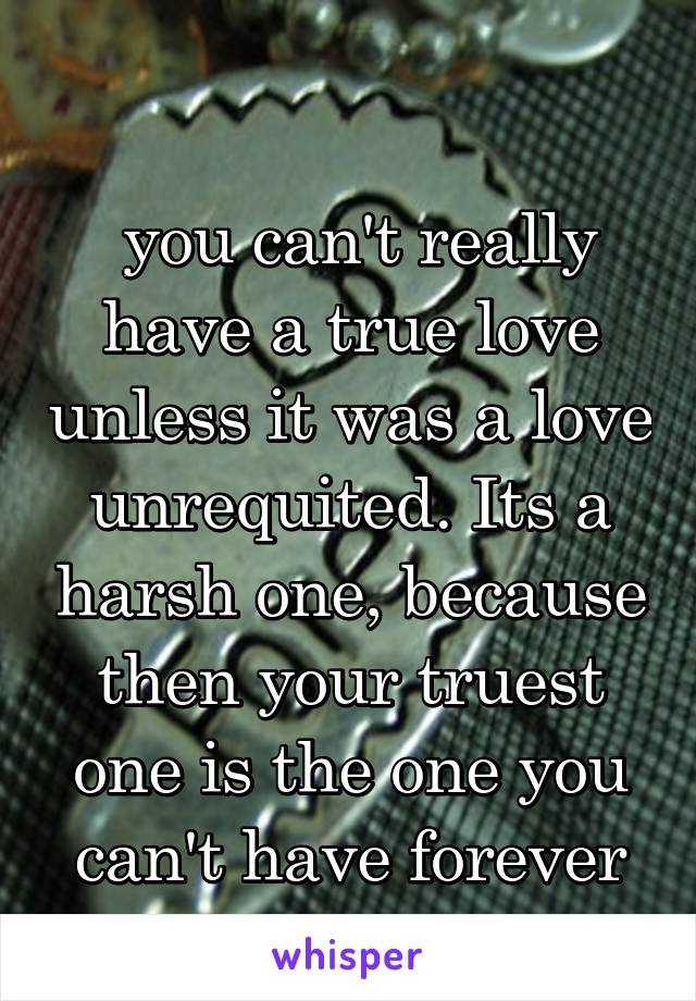 you can't really have a true love unless it was a love unrequited. Its a harsh one, because then your truest one is the one you can't have forever