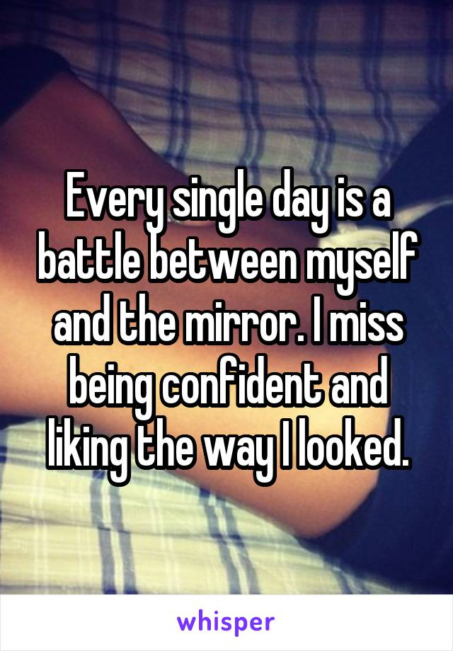 Every single day is a battle between myself and the mirror. I miss being confident and liking the way I looked.