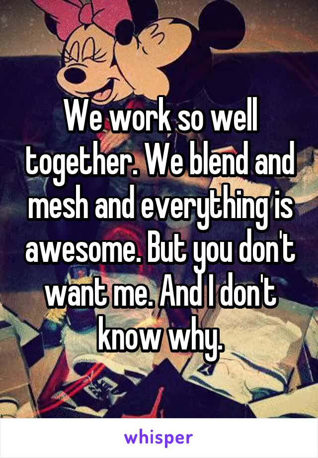 We work so well together. We blend and mesh and everything is awesome. But you don't want me. And I don't know why.