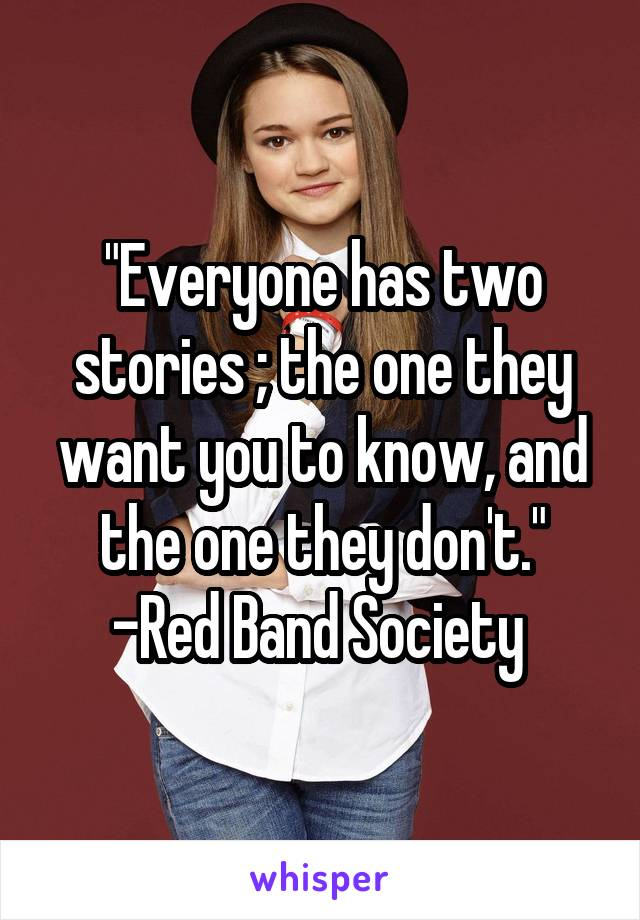 """Everyone has two stories ; the one they want you to know, and the one they don't."" -Red Band Society"