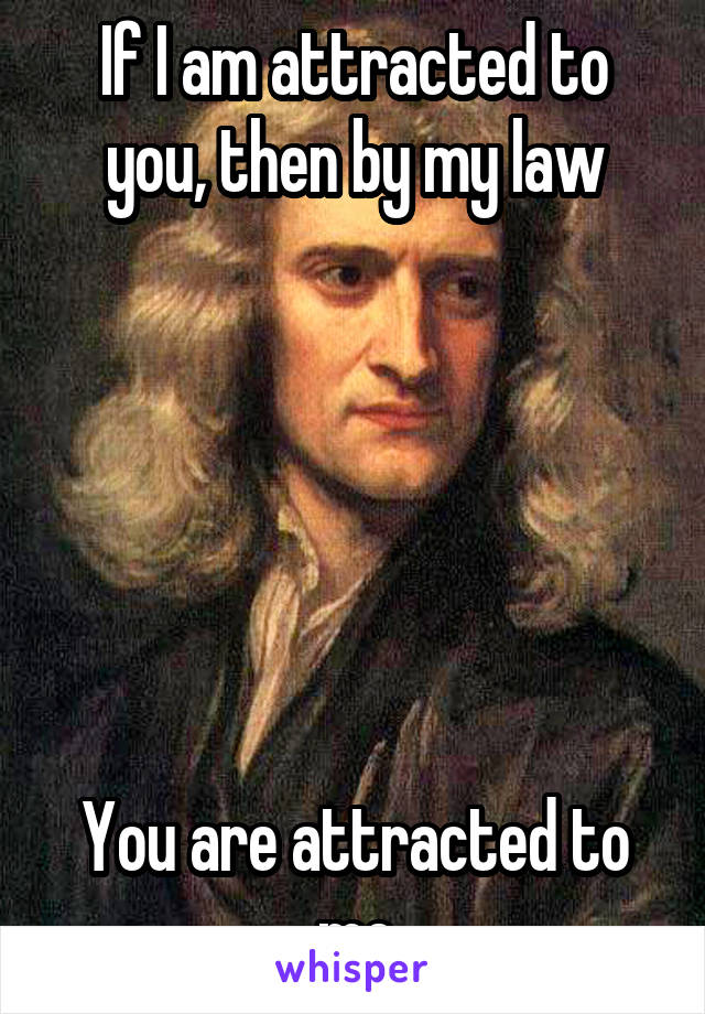 If I am attracted to you, then by my law       You are attracted to me