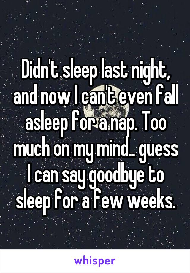 Didn't sleep last night, and now I can't even fall asleep for a nap. Too much on my mind.. guess I can say goodbye to sleep for a few weeks.