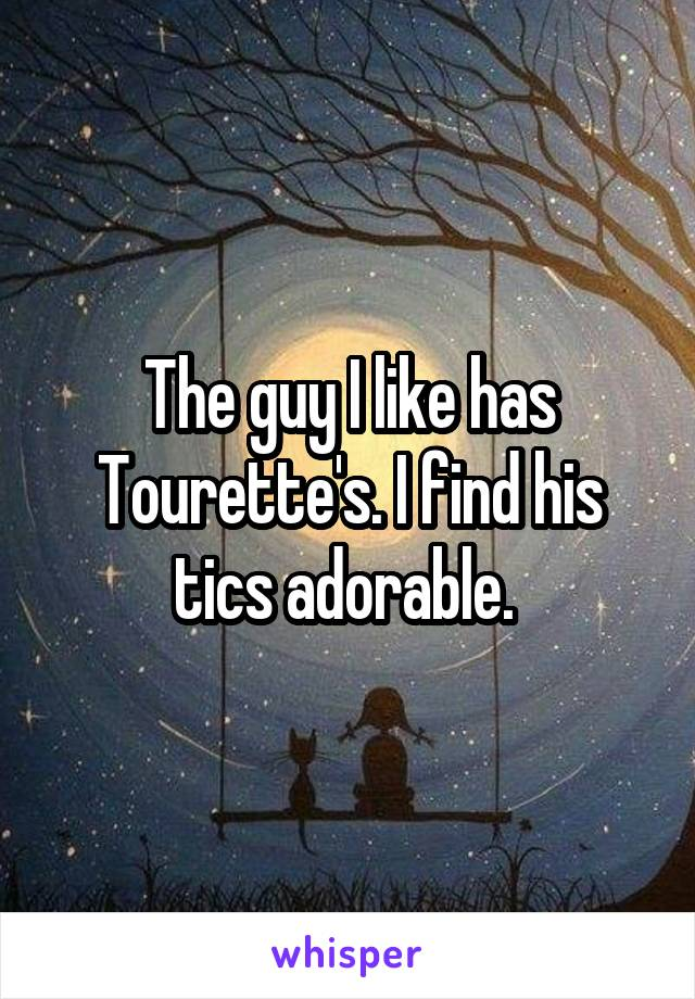 The guy I like has Tourette's. I find his tics adorable.