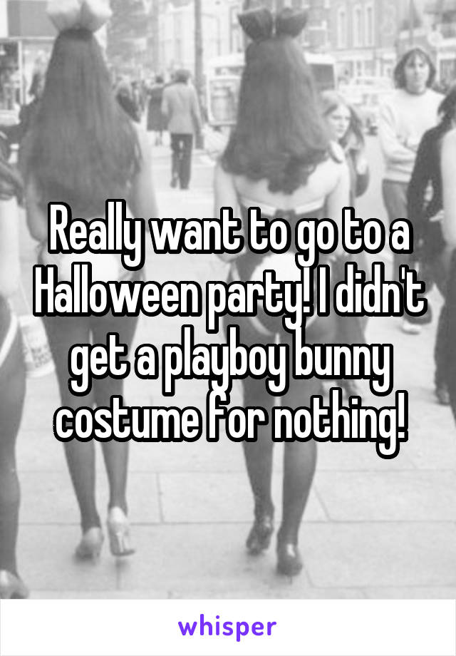 Really want to go to a Halloween party! I didn't get a playboy bunny costume for nothing!