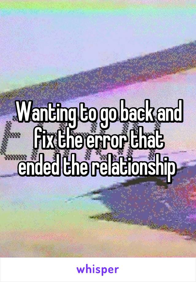 Wanting to go back and fix the error that ended the relationship