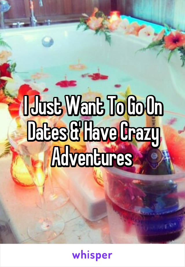 I Just Want To Go On Dates &' Have Crazy Adventures