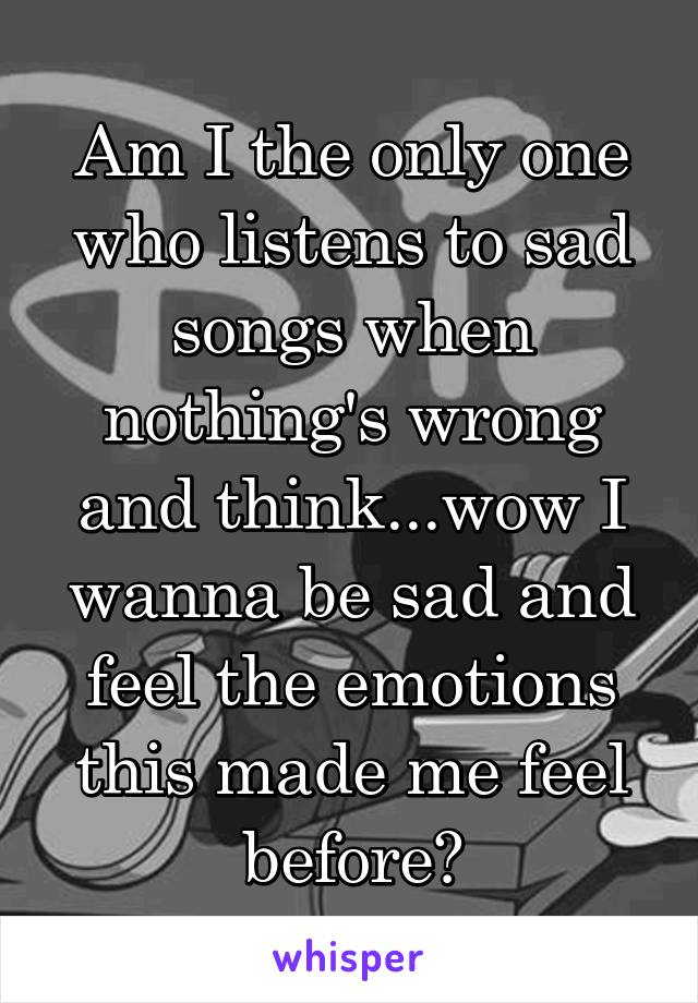 Am I the only one who listens to sad songs when nothing's wrong and think...wow I wanna be sad and feel the emotions this made me feel before?