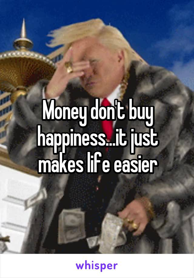 Money don't buy happiness...it just makes life easier