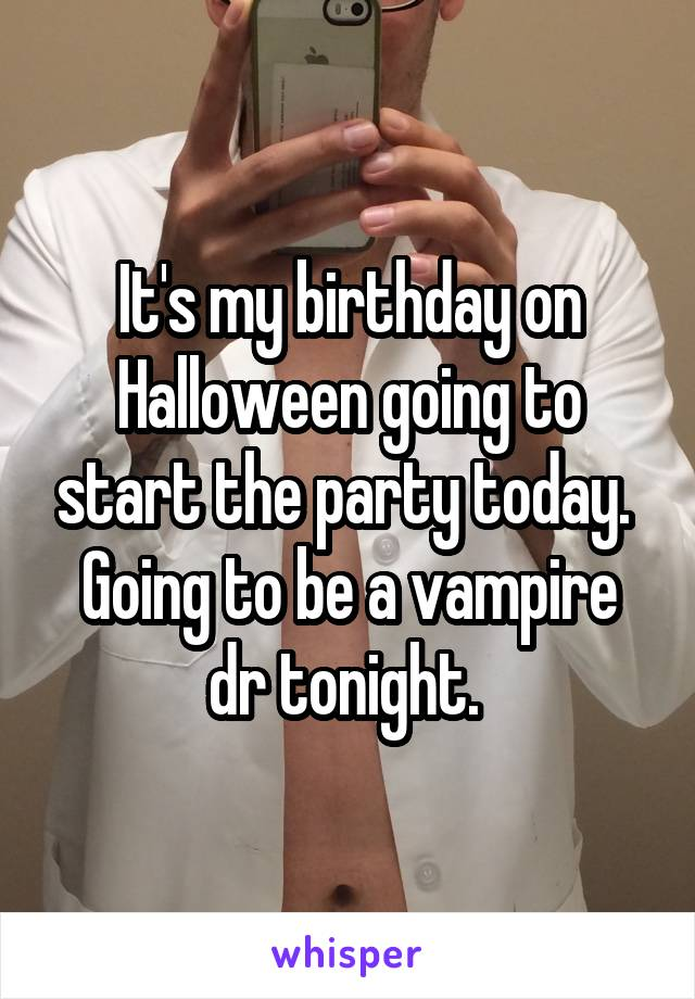It's my birthday on Halloween going to start the party today.  Going to be a vampire dr tonight.