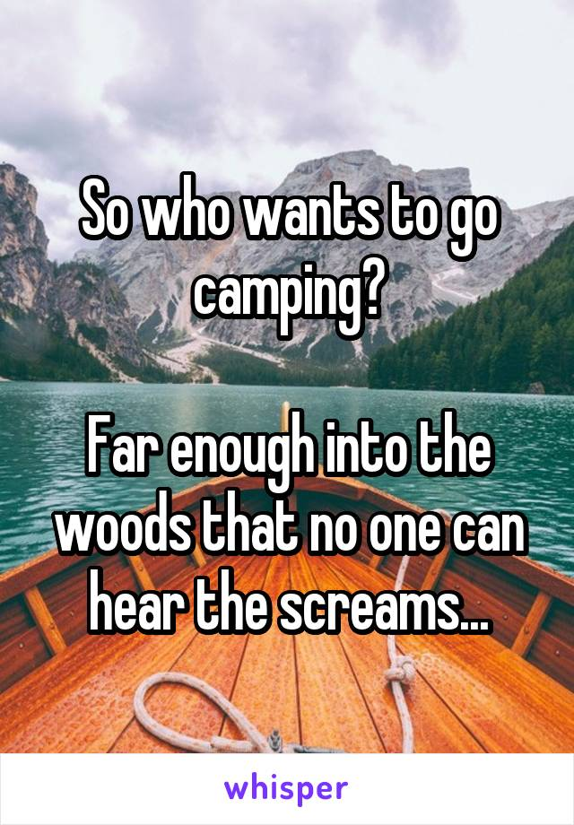 So who wants to go camping?  Far enough into the woods that no one can hear the screams...