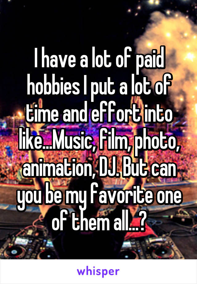I have a lot of paid hobbies I put a lot of time and effort into like...Music, film, photo, animation, DJ. But can you be my favorite one of them all...?