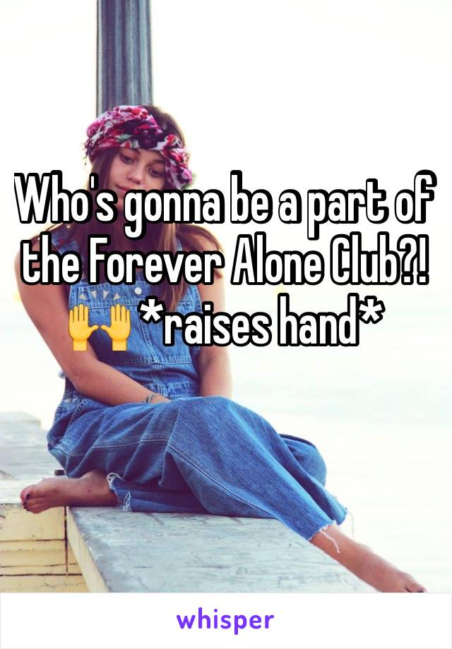 Who's gonna be a part of the Forever Alone Club?! 🙌 *raises hand*