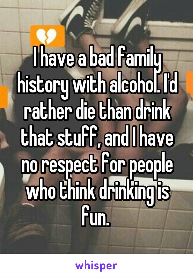 I have a bad family history with alcohol. I'd rather die than drink that stuff, and I have no respect for people who think drinking is fun.