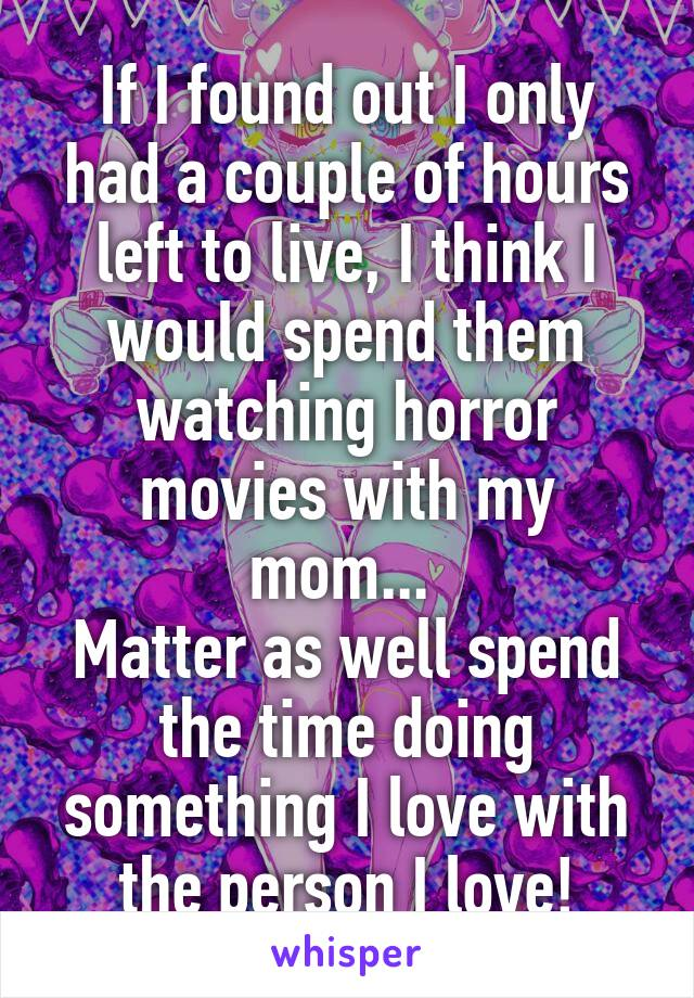 If I found out I only had a couple of hours left to live, I think I would spend them watching horror movies with my mom...  Matter as well spend the time doing something I love with the person I love!