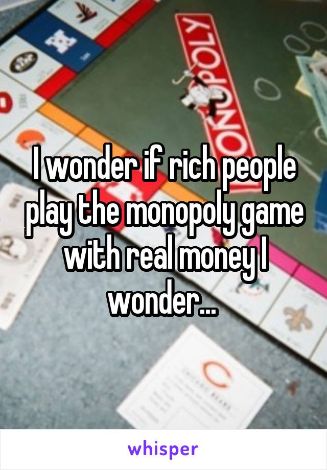 I wonder if rich people play the monopoly game with real money I wonder...