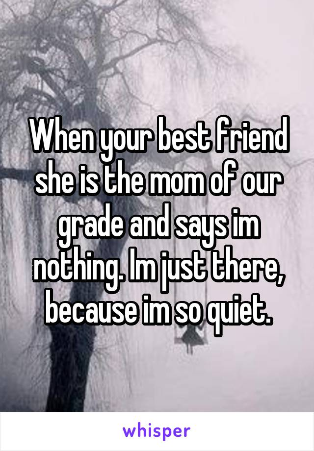 When your best friend she is the mom of our grade and says im nothing. Im just there, because im so quiet.