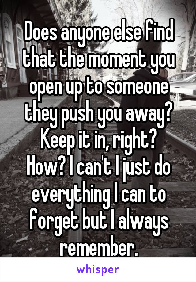 Does anyone else find that the moment you open up to someone they push you away? Keep it in, right? How? I can't I just do everything I can to forget but I always remember.