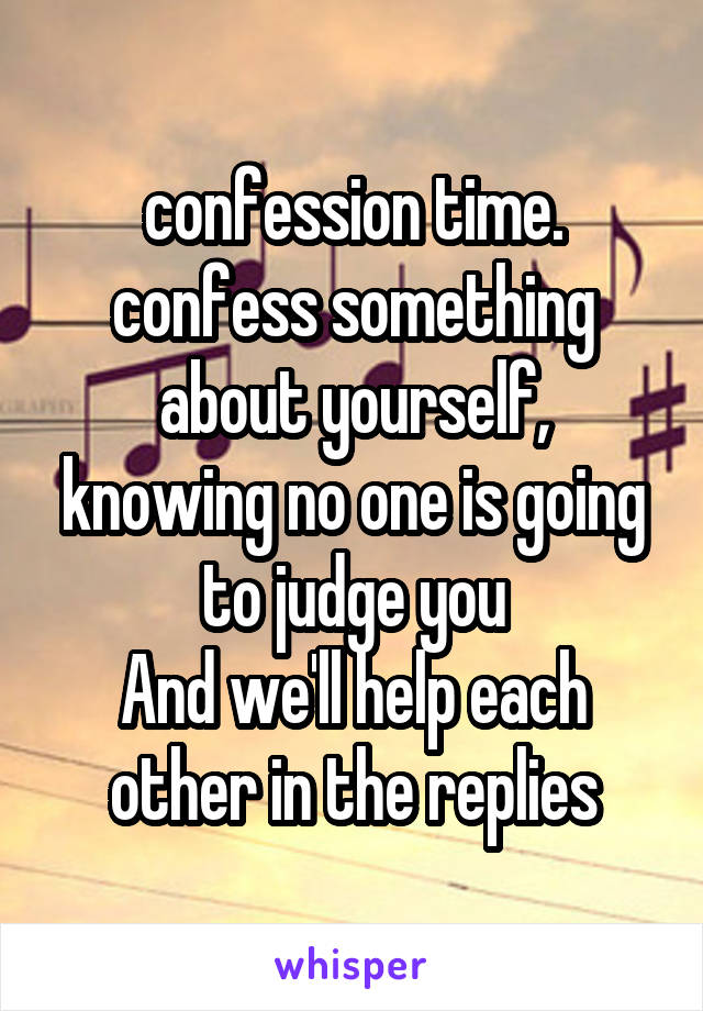 confession time. confess something about yourself, knowing no one is going to judge you And we'll help each other in the replies
