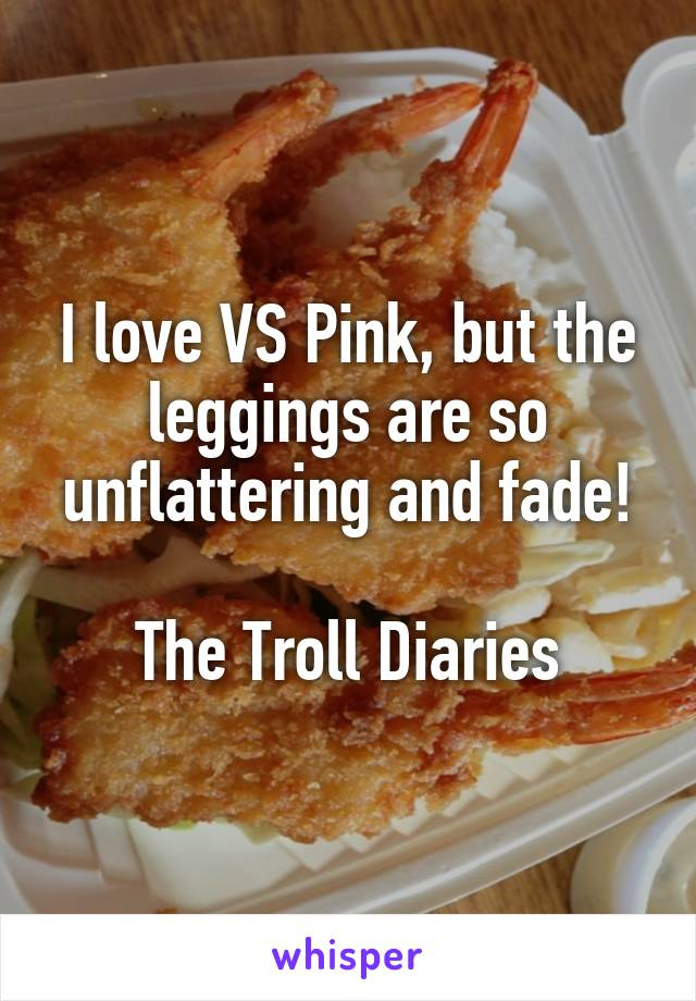 I love VS Pink, but the leggings are so unflattering and fade!  The Troll Diaries