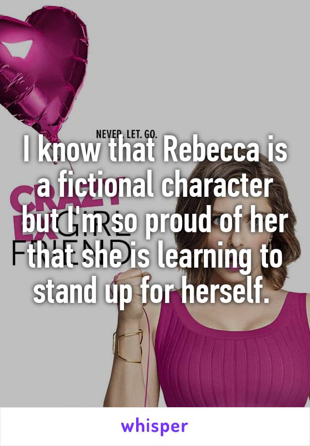 I know that Rebecca is a fictional character but I'm so proud of her that she is learning to stand up for herself.