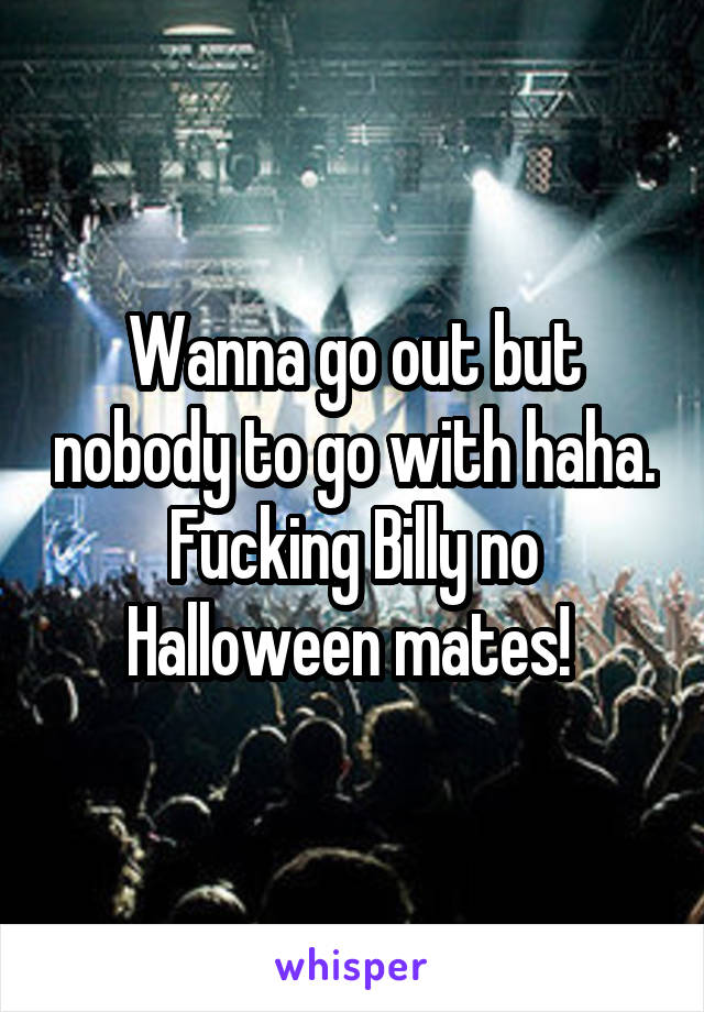 Wanna go out but nobody to go with haha. Fucking Billy no Halloween mates!