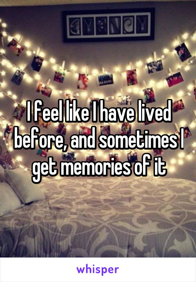 I feel like I have lived before, and sometimes I get memories of it