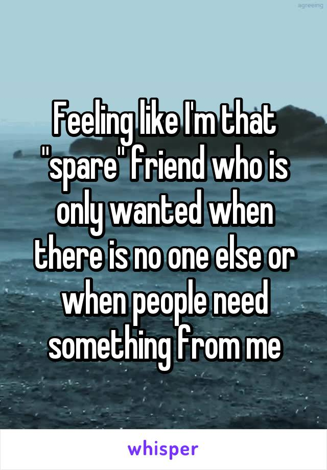 "Feeling like I'm that ""spare"" friend who is only wanted when there is no one else or when people need something from me"