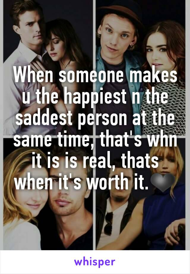 When someone makes u the happiest n the saddest person at the same time, that's whn it is is real, thats when it's worth it.❤