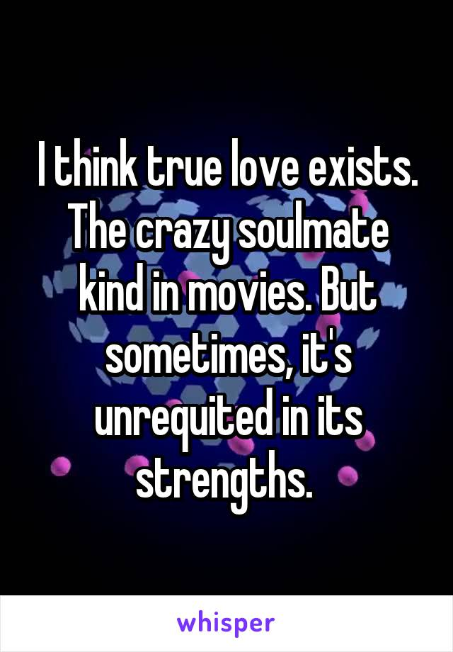 I think true love exists. The crazy soulmate kind in movies. But sometimes, it's unrequited in its strengths.