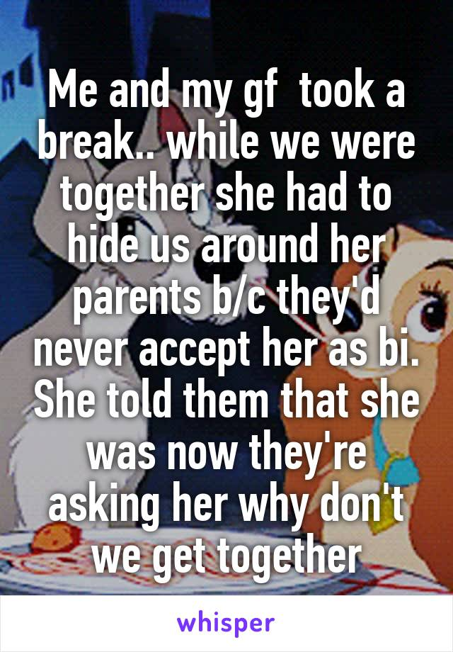 Me and my gf  took a break.. while we were together she had to hide us around her parents b/c they'd never accept her as bi. She told them that she was now they're asking her why don't we get together
