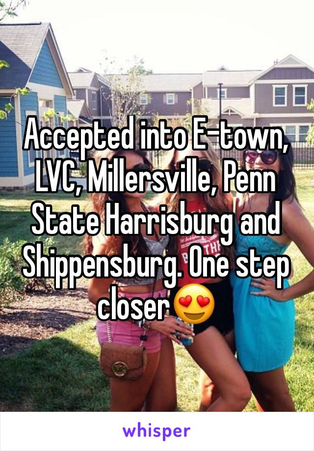 Accepted into E-town, LVC, Millersville, Penn State Harrisburg and Shippensburg. One step closer😍