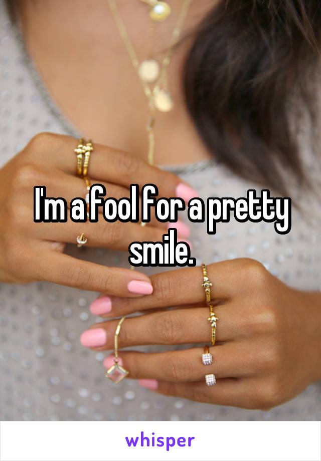I'm a fool for a pretty smile.