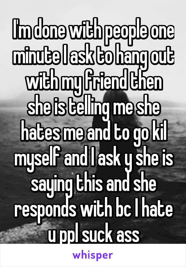 I'm done with people one minute I ask to hang out with my friend then she is telling me she hates me and to go kil myself and I ask y she is saying this and she responds with bc I hate u ppl suck ass