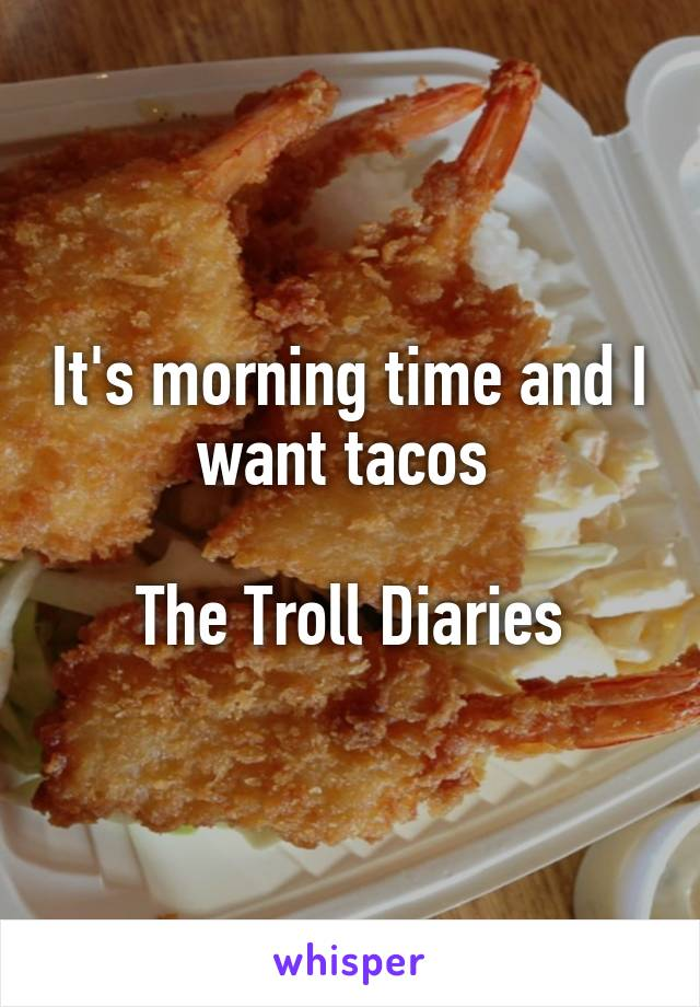 It's morning time and I want tacos   The Troll Diaries