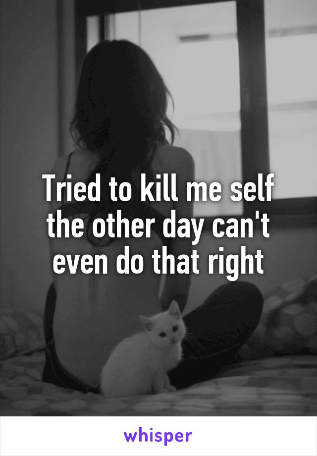 Tried to kill me self the other day can't even do that right