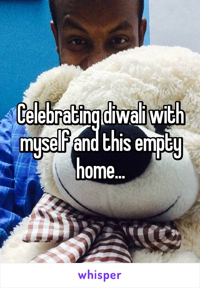 Celebrating diwali with myself and this empty home...