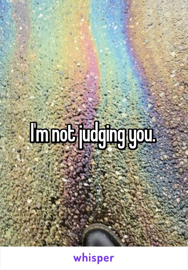 I'm not judging you.
