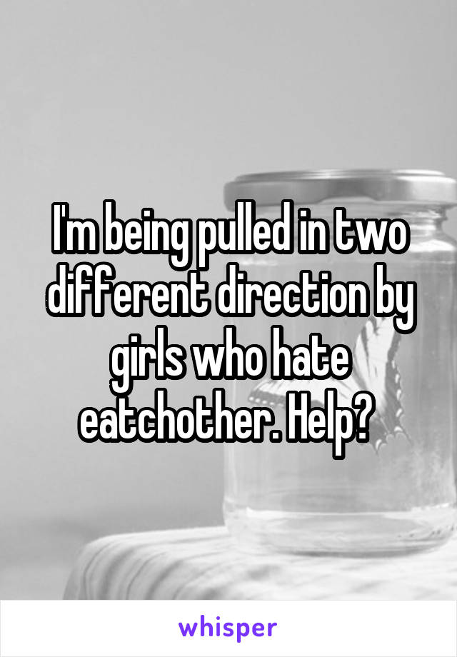 I'm being pulled in two different direction by girls who hate eatchother. Help?