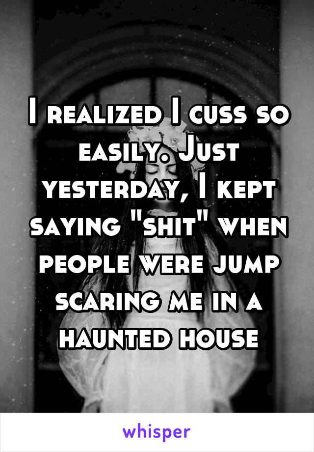 """I realized I cuss so easily. Just yesterday, I kept saying """"shit"""" when people were jump scaring me in a haunted house"""
