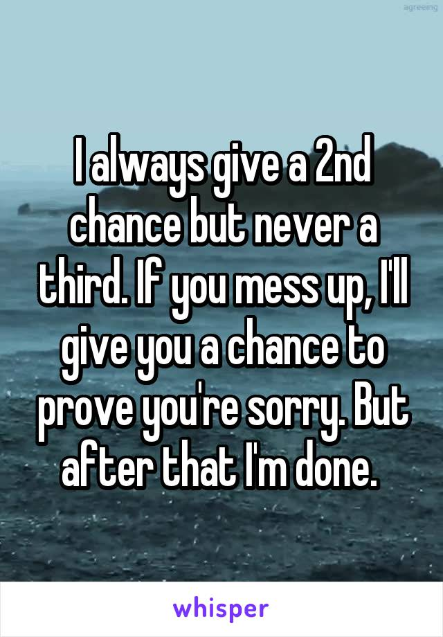 I always give a 2nd chance but never a third. If you mess up, I'll give you a chance to prove you're sorry. But after that I'm done.